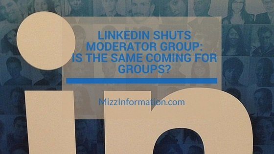 LinkedIn Shuts Moderator Group–Is the Same Coming for Groups?